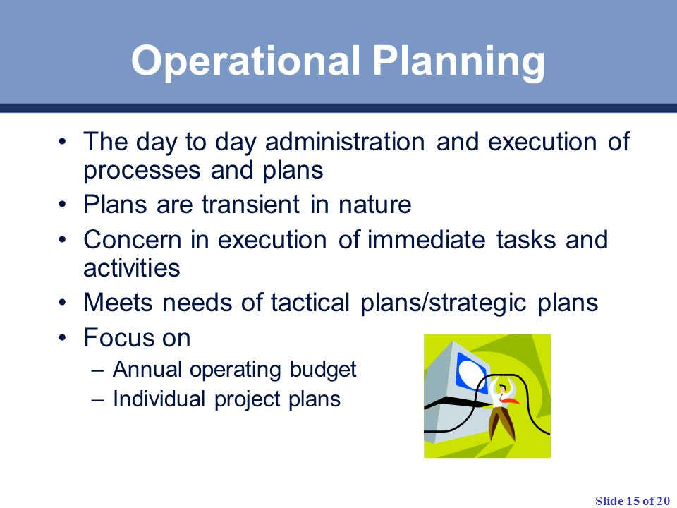 Operational Planning The day to day administration and execution of processes and plans. Plans are transient in nature.