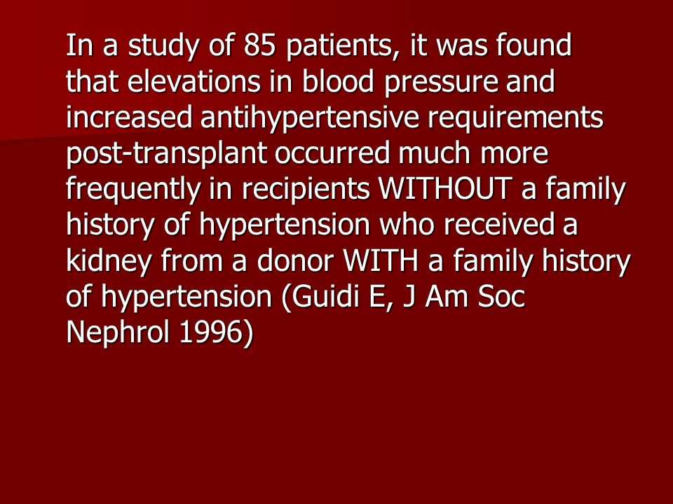 In a study of 85 patients, it was found that elevations in blood pressure and increased antihypertensive requirements post-transplant occurred much more frequently in recipients WITHOUT a family history of hypertension who received a kidney from a donor WITH a family history of hypertension (Guidi E, J Am Soc Nephrol 1996)