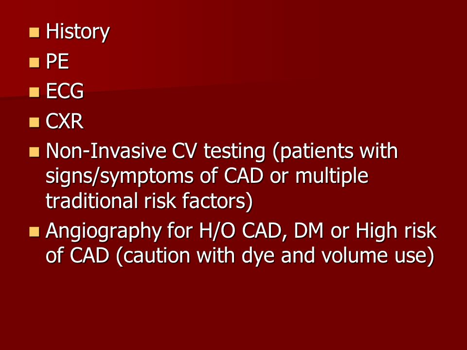 History PE. ECG. CXR. Non-Invasive CV testing (patients with signs/symptoms of CAD or multiple traditional risk factors)