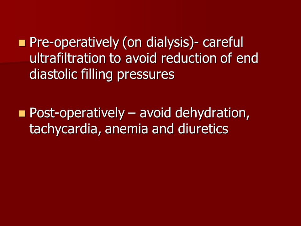 Pre-operatively (on dialysis)- careful ultrafiltration to avoid reduction of end diastolic filling pressures