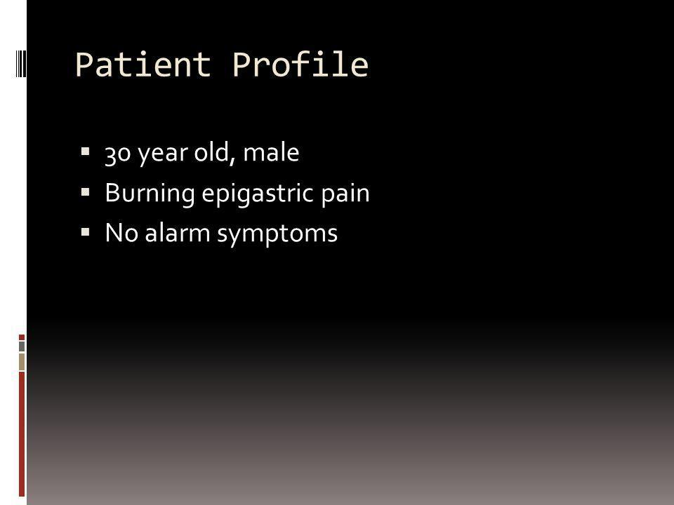 Patient Profile 30 year old, male Burning epigastric pain