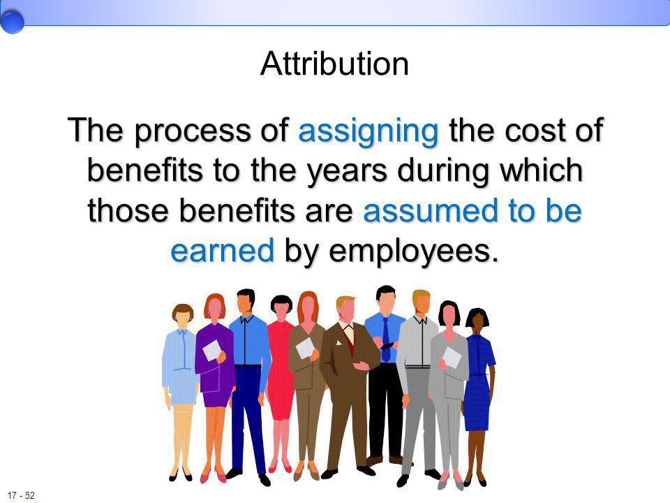 Attribution The process of assigning the cost of benefits to the years during which those benefits are assumed to be earned by employees.