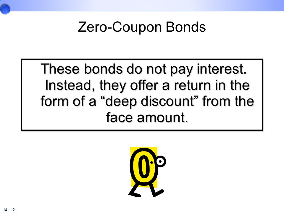 Zero-Coupon Bonds These bonds do not pay interest. Instead, they offer a return in the form of a deep discount from the face amount.