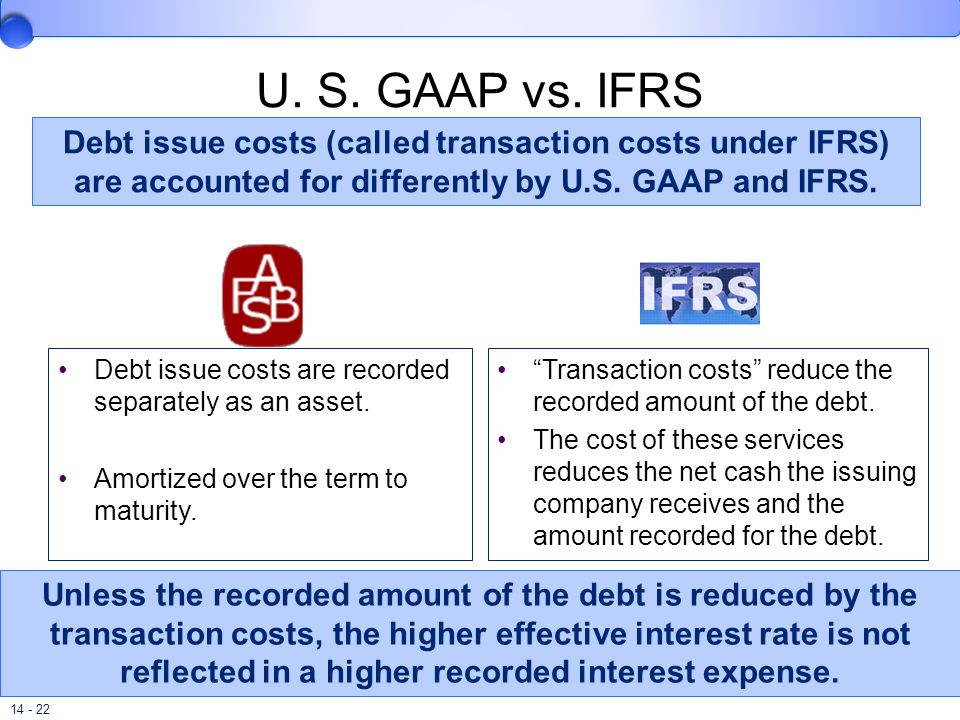 U. S. GAAP vs. IFRS Debt issue costs (called transaction costs under IFRS) are accounted for differently by U.S. GAAP and IFRS.