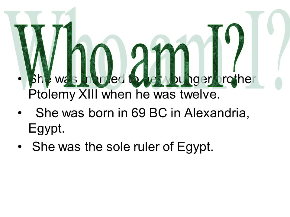 Who am I She was married to her younger brother Ptolemy XIII when he was twelve. She was born in 69 BC in Alexandria, Egypt.