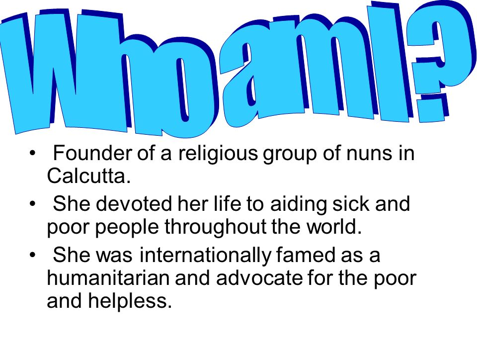 Who am I Founder of a religious group of nuns in Calcutta.