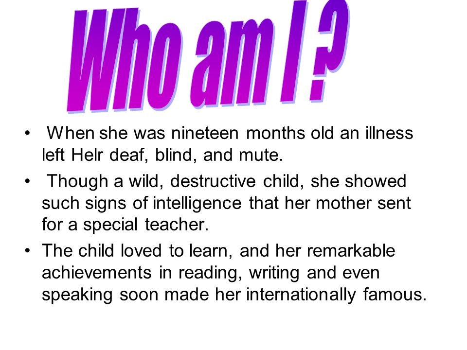 Who am I When she was nineteen months old an illness left Helr deaf, blind, and mute.
