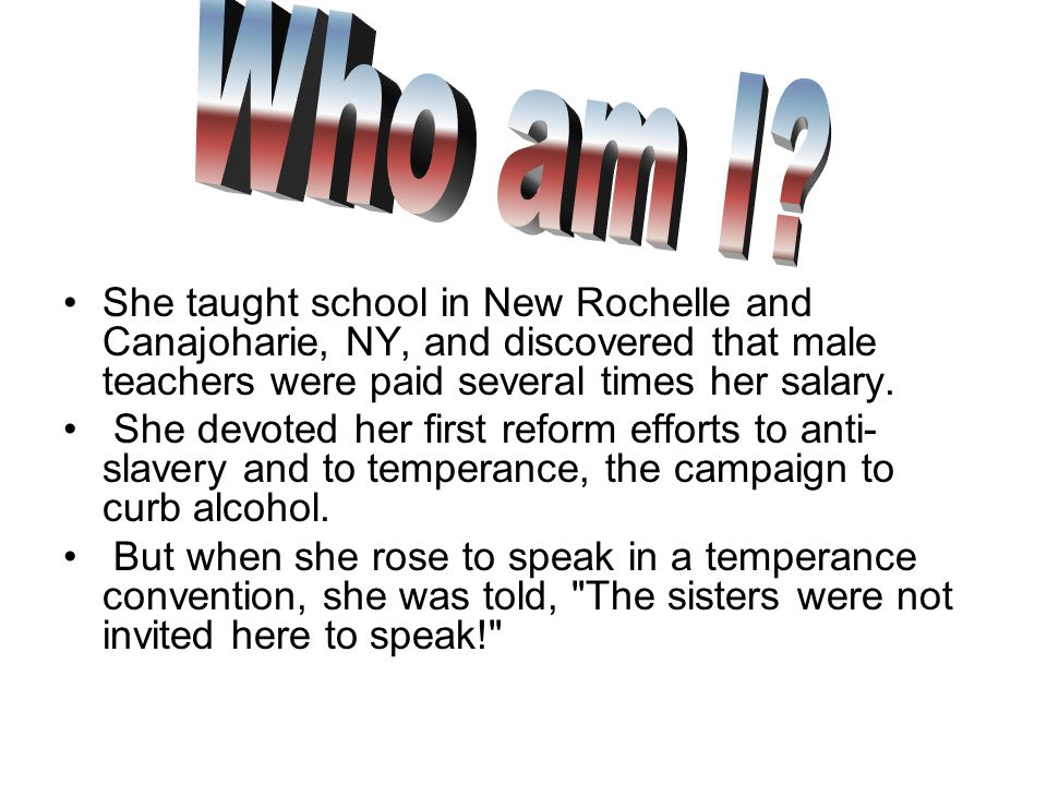 Who am I She taught school in New Rochelle and Canajoharie, NY, and discovered that male teachers were paid several times her salary.