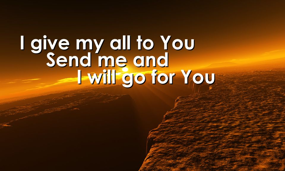 I give my all to You Send me and I will go for You