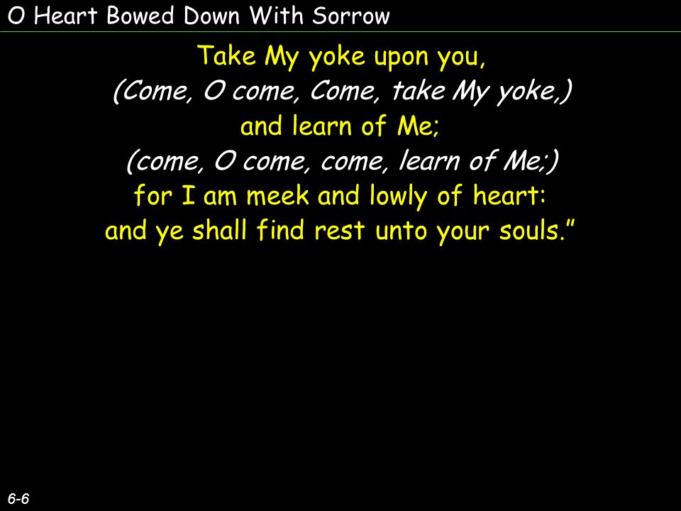 (Come, O come, Come, take My yoke,) and learn of Me;