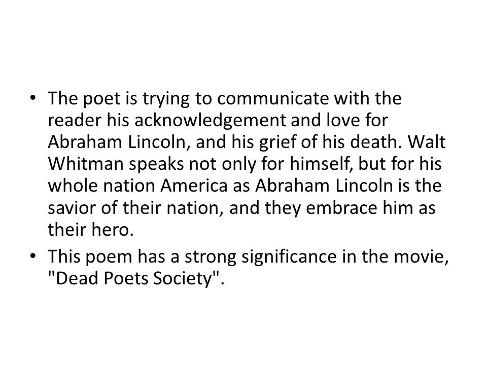 The poet is trying to communicate with the reader his acknowledgement and love for Abraham Lincoln, and his grief of his death. Walt Whitman speaks not only for himself, but for his whole nation America as Abraham Lincoln is the savior of their nation, and they embrace him as their hero.