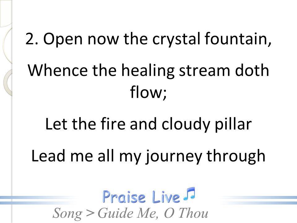 2. Open now the crystal fountain, Whence the healing stream doth flow; Let the fire and cloudy pillar Lead me all my journey through