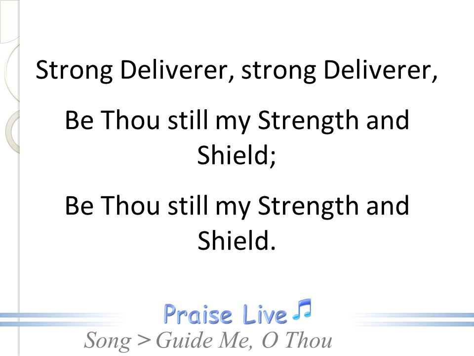 Strong Deliverer, strong Deliverer, Be Thou still my Strength and Shield; Be Thou still my Strength and Shield.