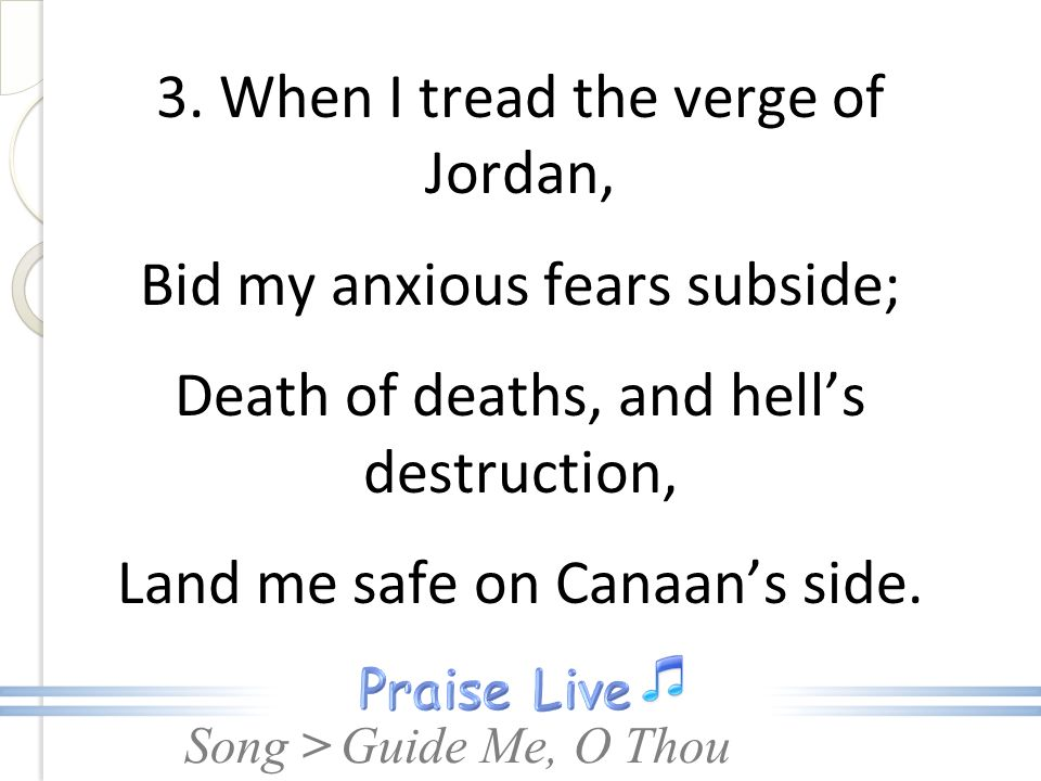3. When I tread the verge of Jordan, Bid my anxious fears subside; Death of deaths, and hell's destruction, Land me safe on Canaan's side.
