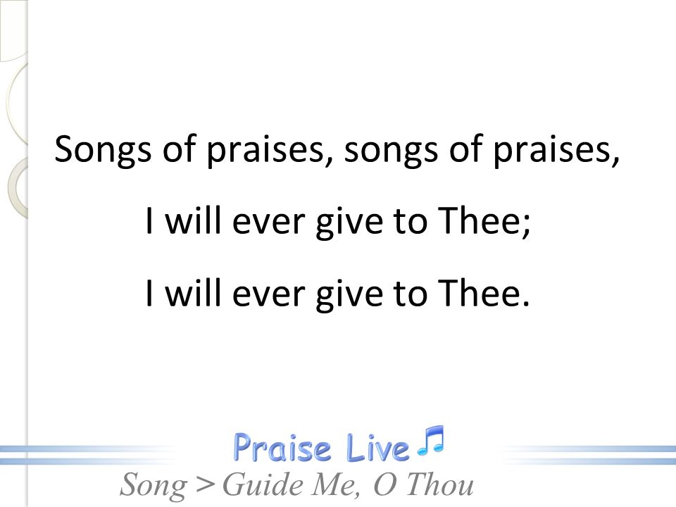 Songs of praises, songs of praises, I will ever give to Thee; I will ever give to Thee.