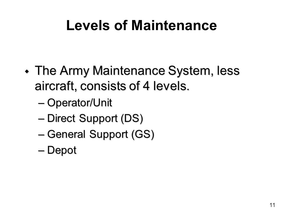 Levels of Maintenance The Army Maintenance System, less aircraft, consists of 4 levels. Operator/Unit.