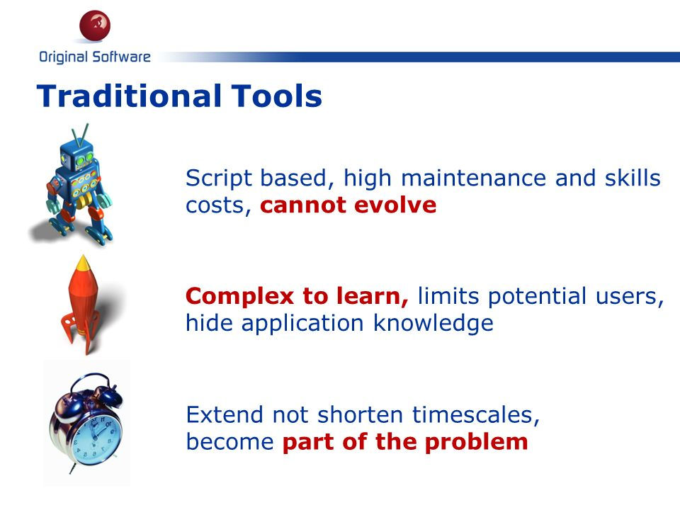 Traditional Tools 6. Script based, high maintenance and skills costs, cannot evolve.