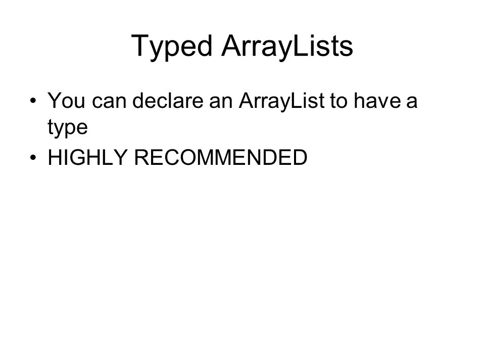 Typed ArrayLists You can declare an ArrayList to have a type