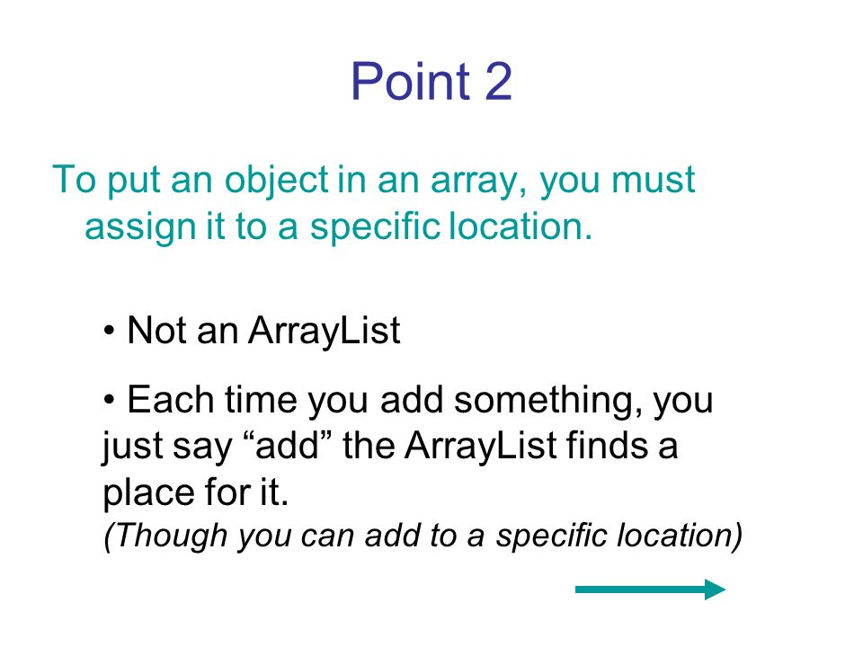 Point 2 To put an object in an array, you must assign it to a specific location. Not an ArrayList.