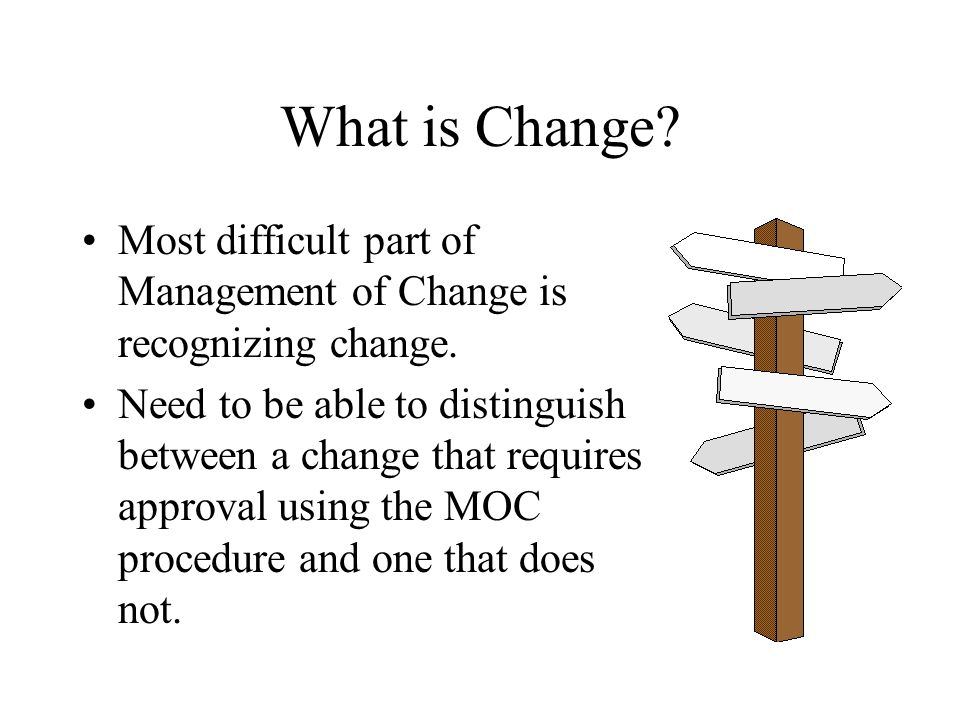 What is Change Most difficult part of Management of Change is recognizing change.