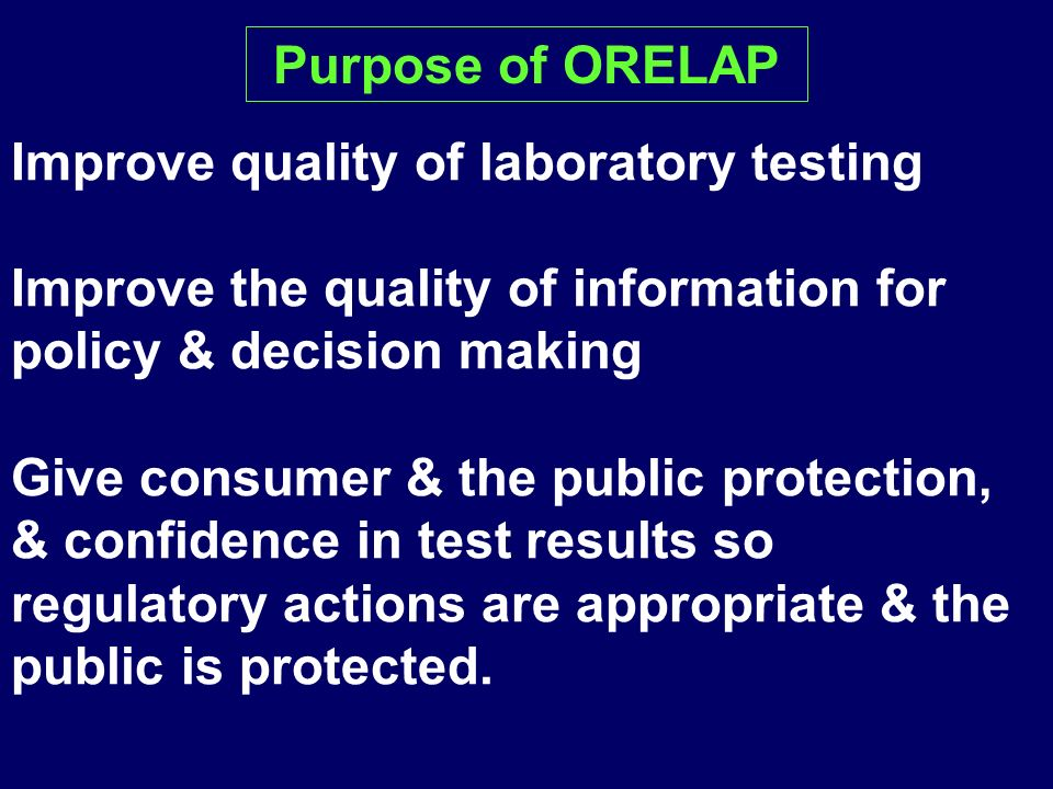 Purpose of ORELAP Improve quality of laboratory testing. Improve the quality of information for policy & decision making.