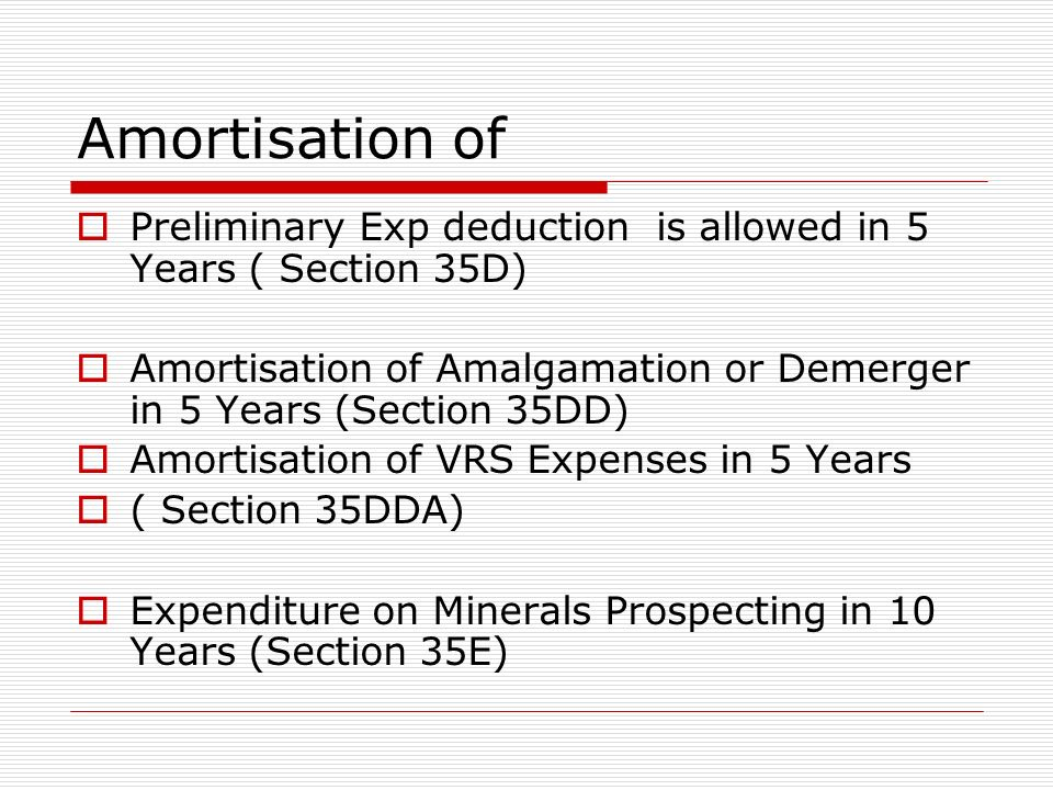 Amortisation of Preliminary Exp deduction is allowed in 5 Years ( Section 35D) Amortisation of Amalgamation or Demerger in 5 Years (Section 35DD)