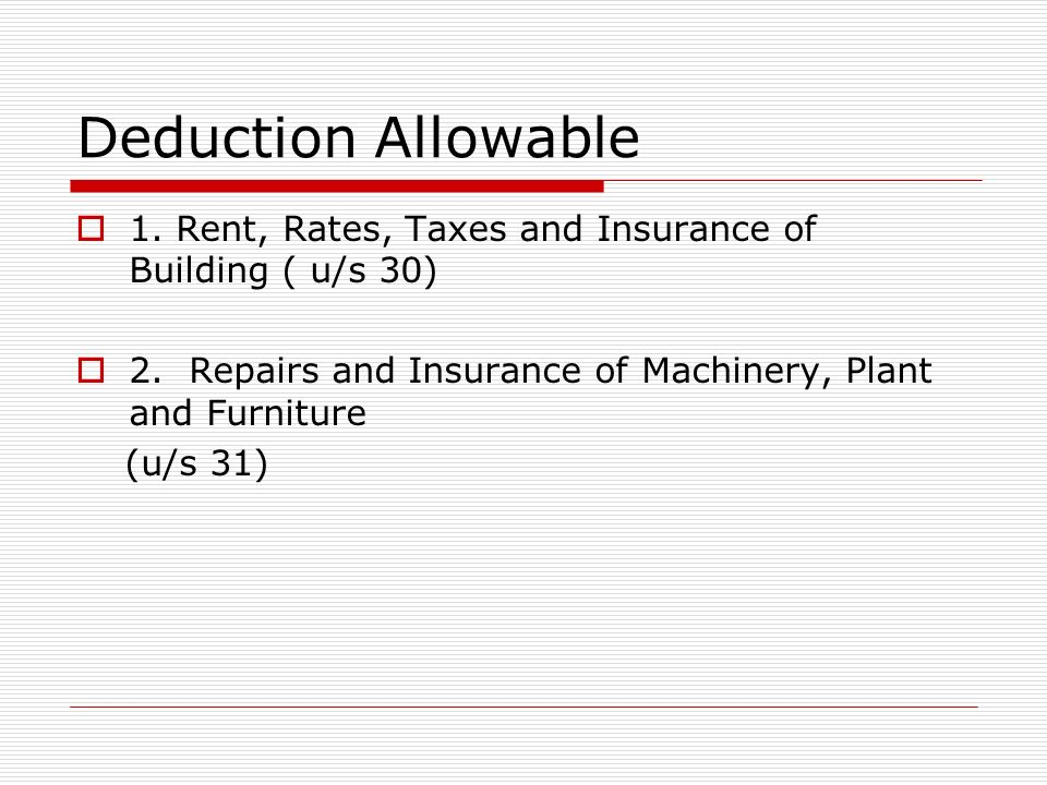Deduction Allowable 1. Rent, Rates, Taxes and Insurance of Building ( u/s 30) 2. Repairs and Insurance of Machinery, Plant and Furniture.