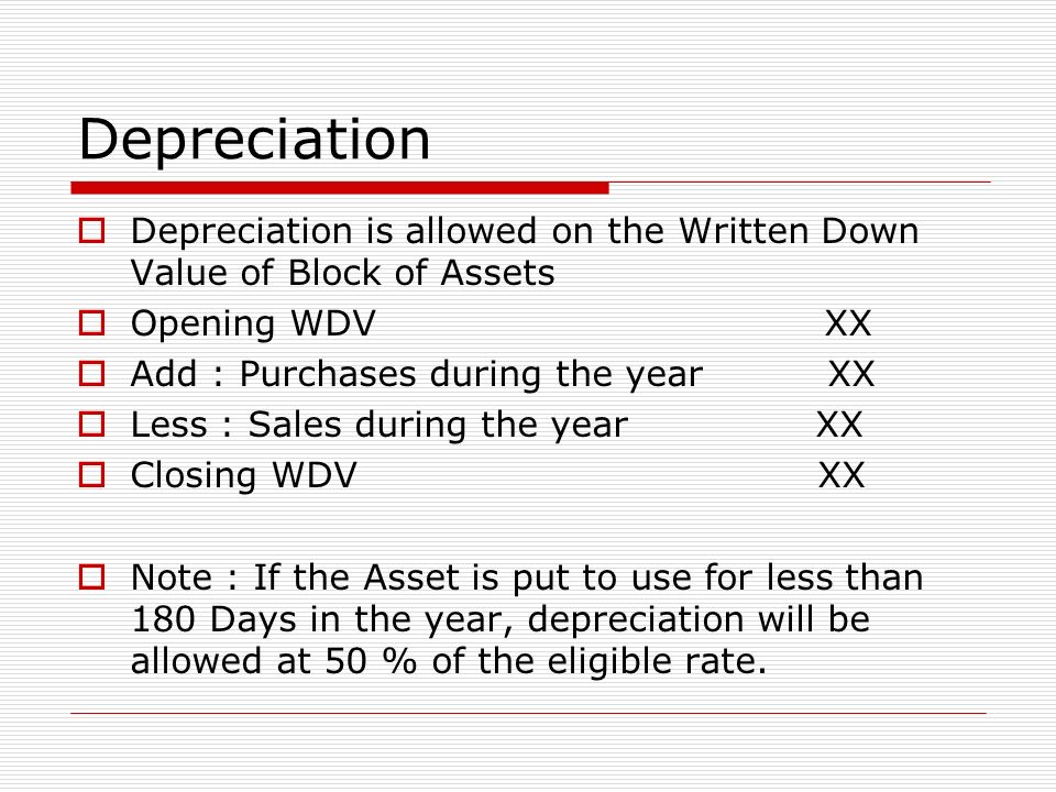 Depreciation Depreciation is allowed on the Written Down Value of Block of Assets. Opening WDV XX.