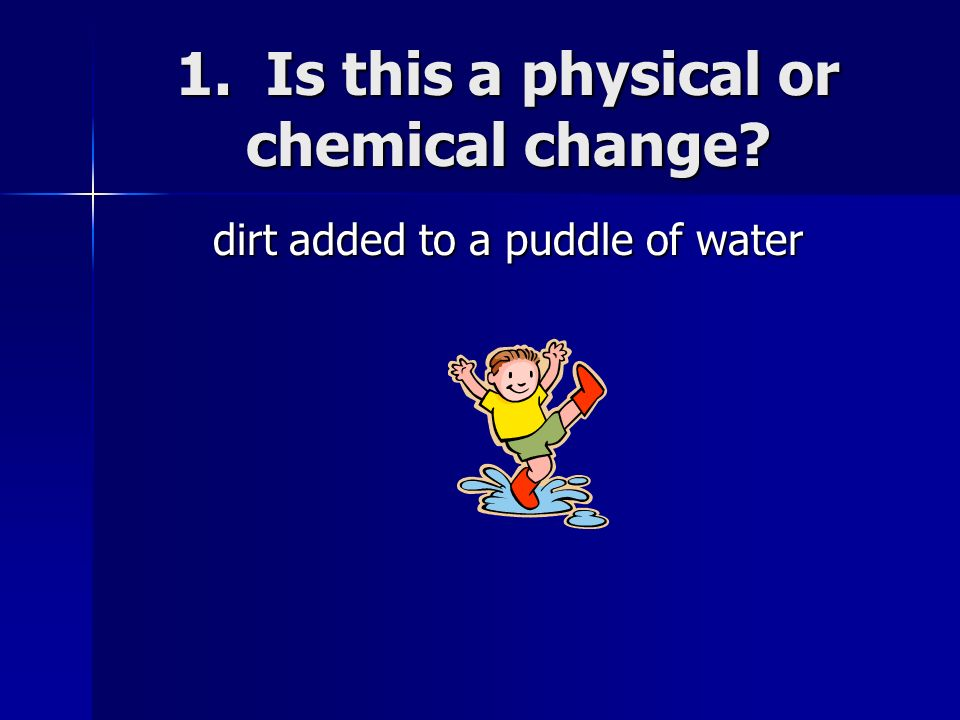 1. Is this a physical or chemical change