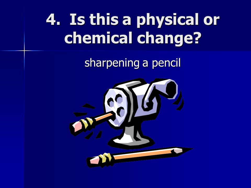 4. Is this a physical or chemical change