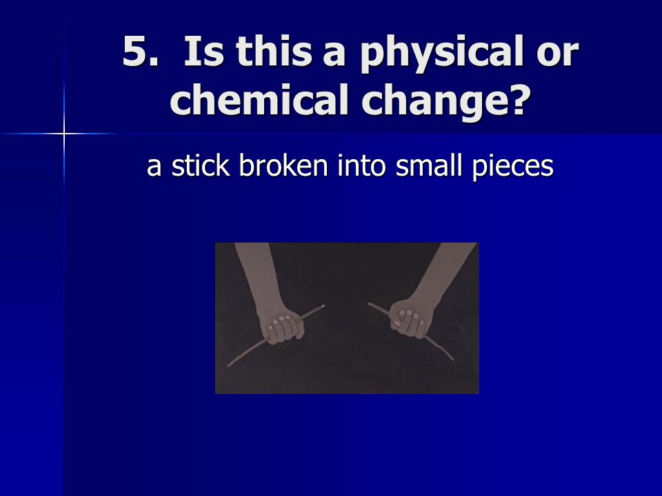 5. Is this a physical or chemical change
