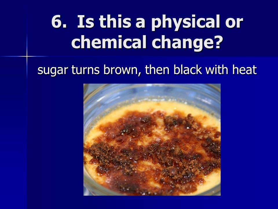 6. Is this a physical or chemical change