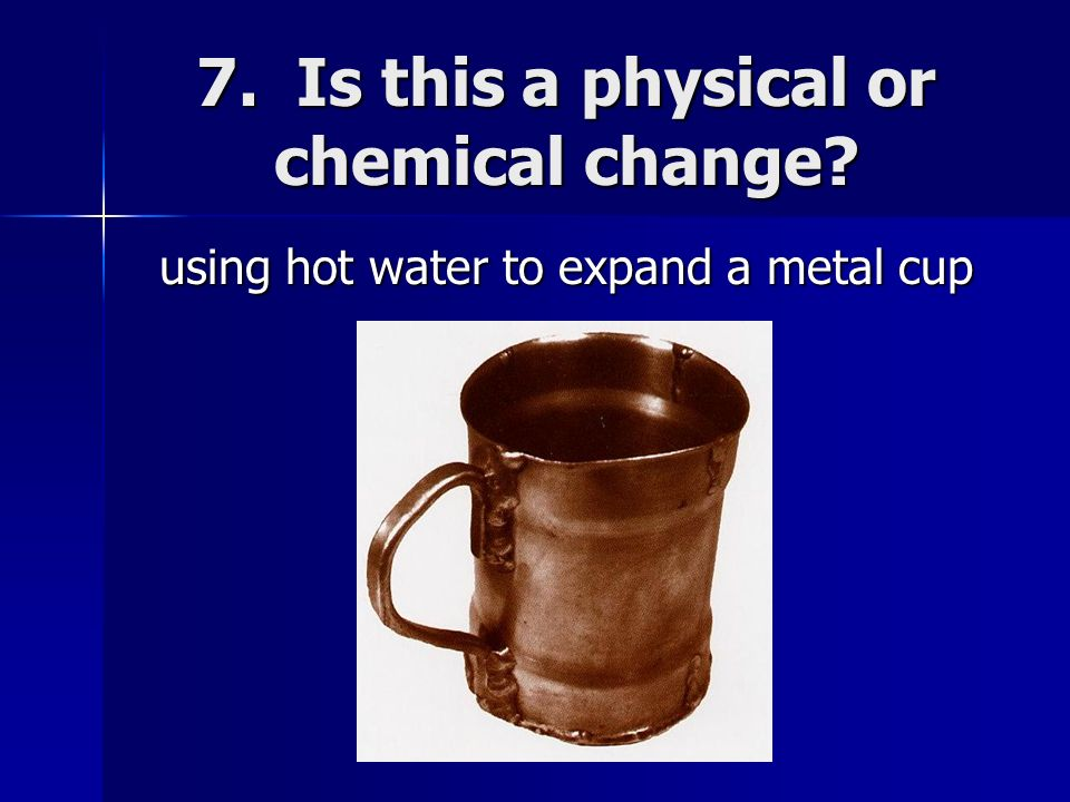 7. Is this a physical or chemical change