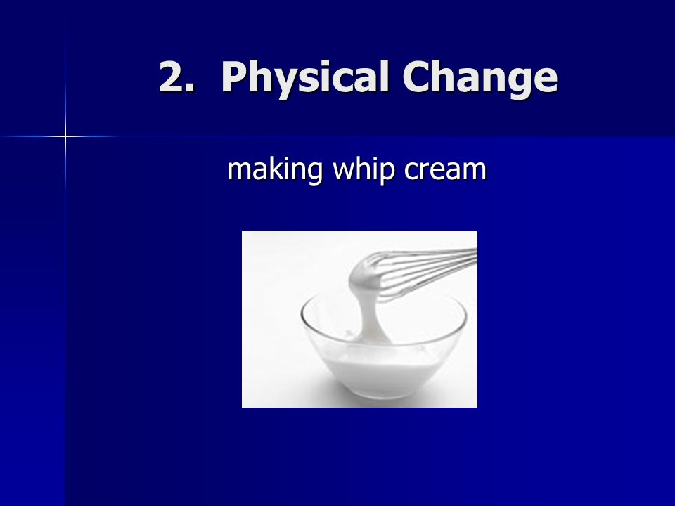 2. Physical Change making whip cream