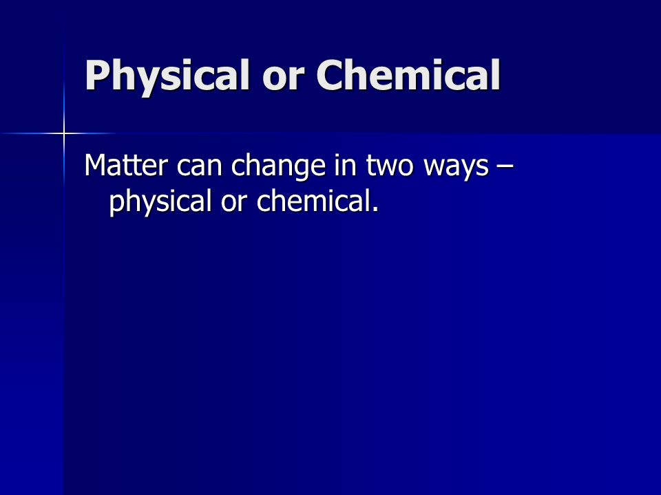 Physical or Chemical Matter can change in two ways – physical or chemical.