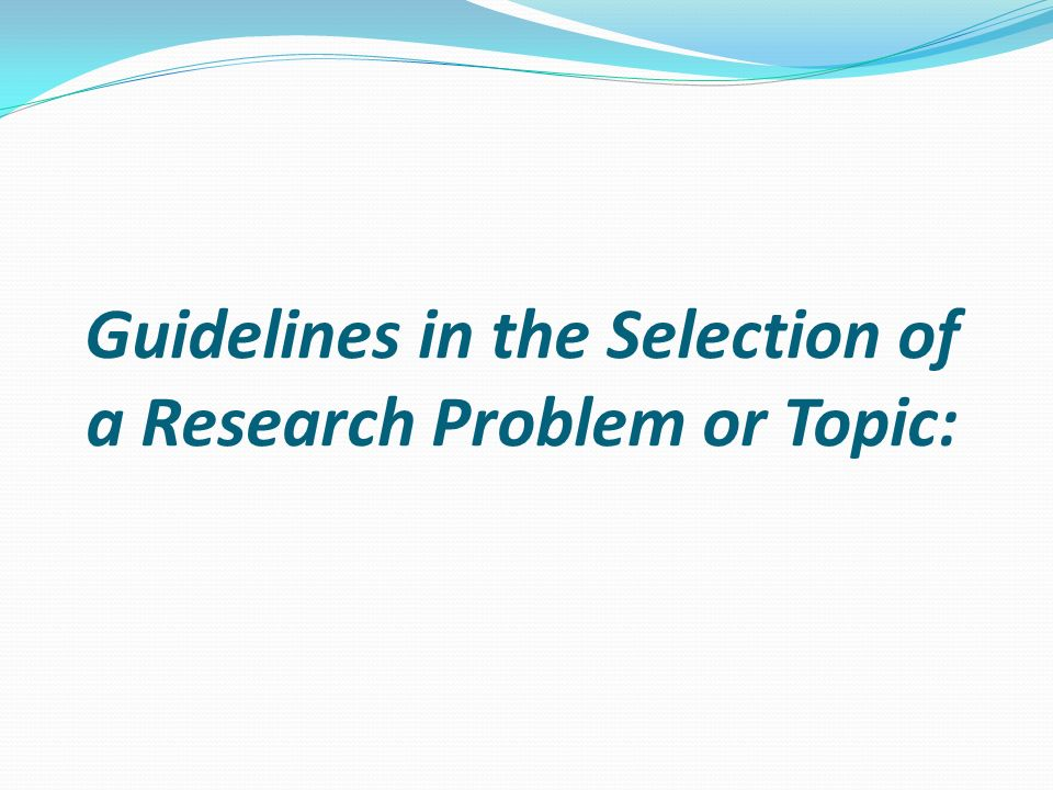 Guidelines in the Selection of a Research Problem or Topic: