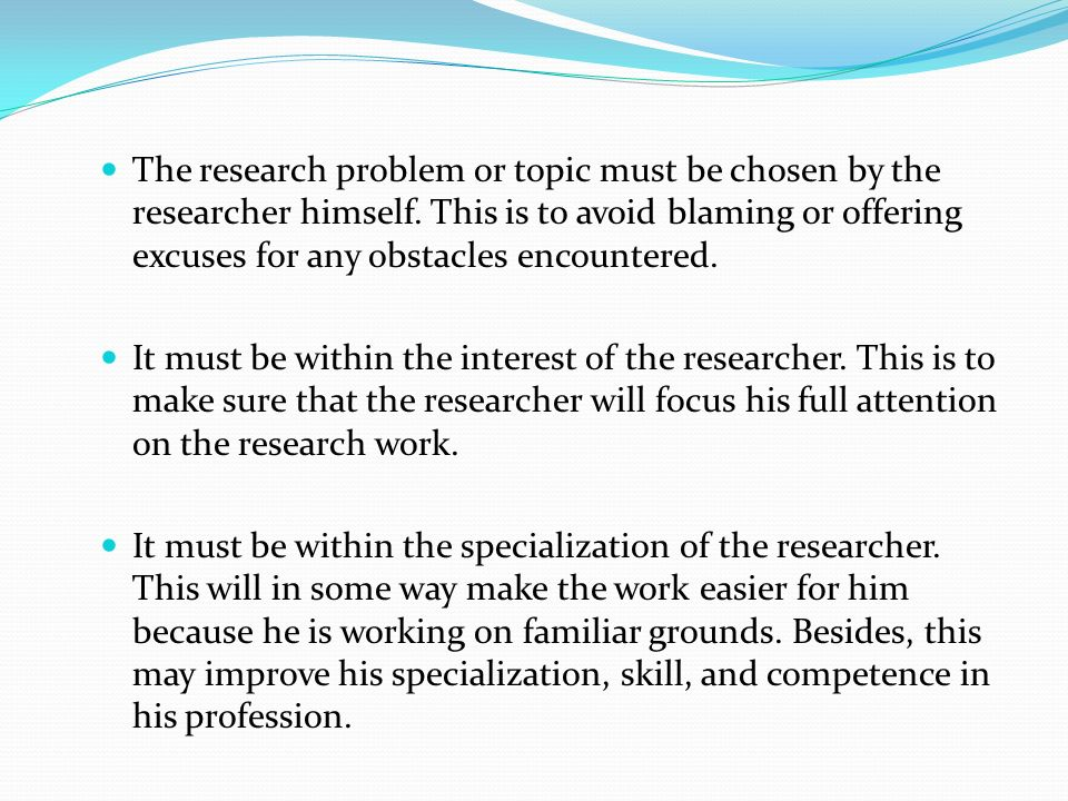 The research problem or topic must be chosen by the researcher himself