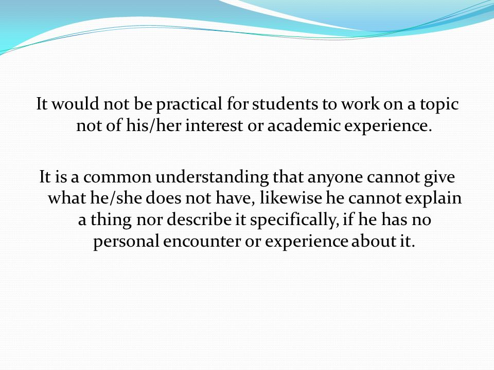 It would not be practical for students to work on a topic not of his/her interest or academic experience.