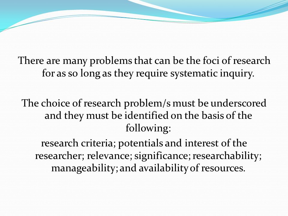 There are many problems that can be the foci of research for as so long as they require systematic inquiry.