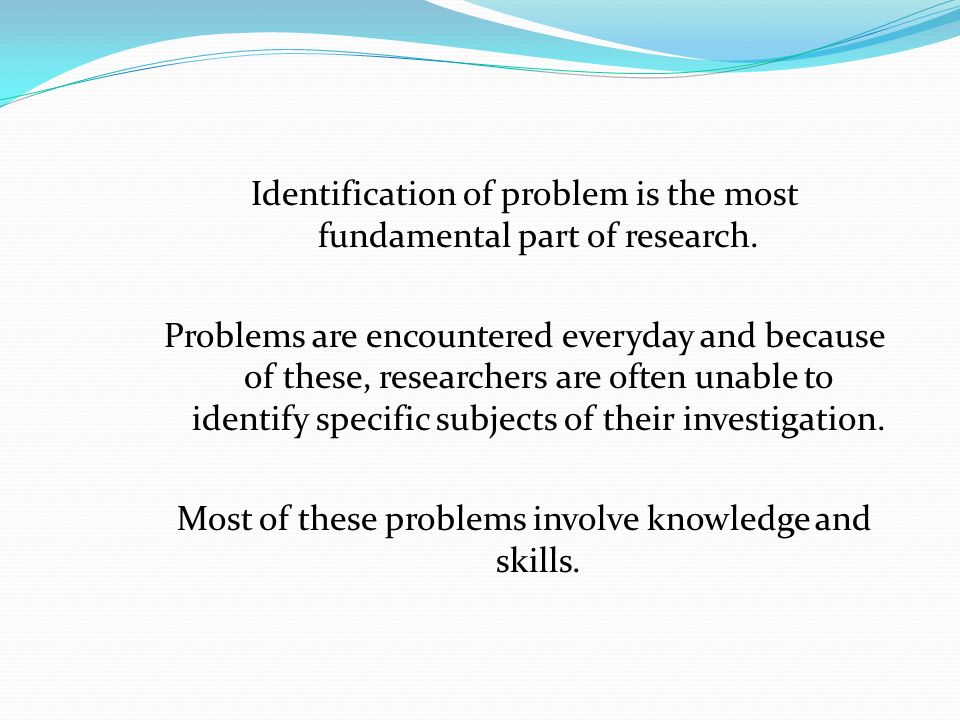 Identification of problem is the most fundamental part of research
