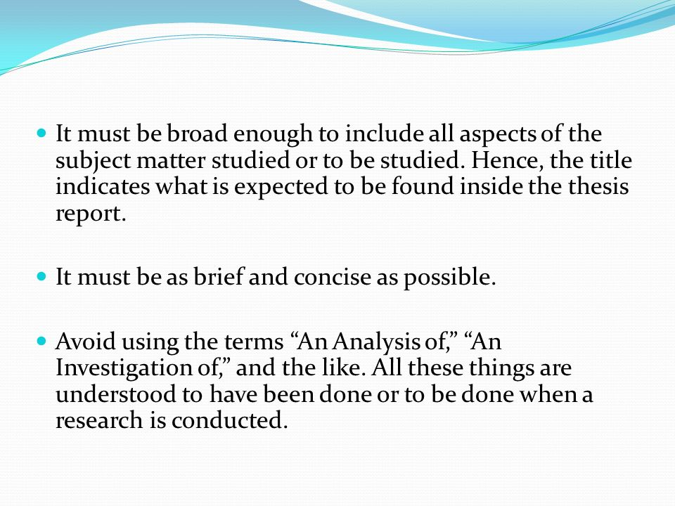 It must be broad enough to include all aspects of the subject matter studied or to be studied. Hence, the title indicates what is expected to be found inside the thesis report.
