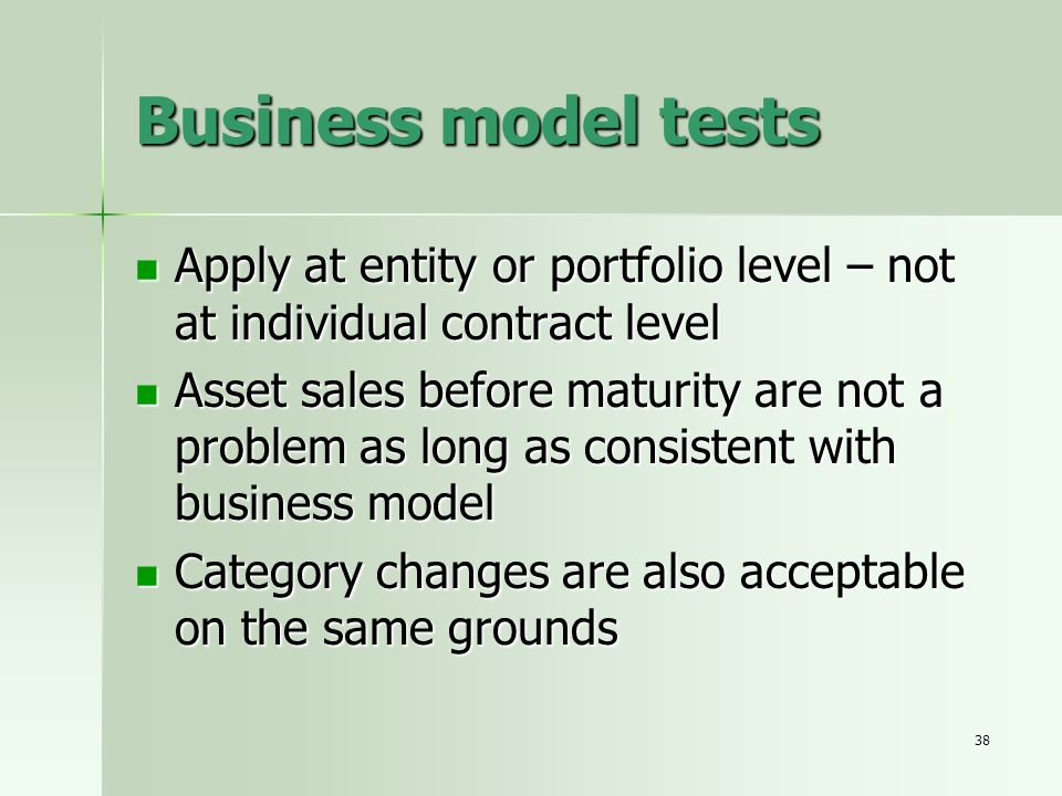 Business model tests Apply at entity or portfolio level – not at individual contract level.
