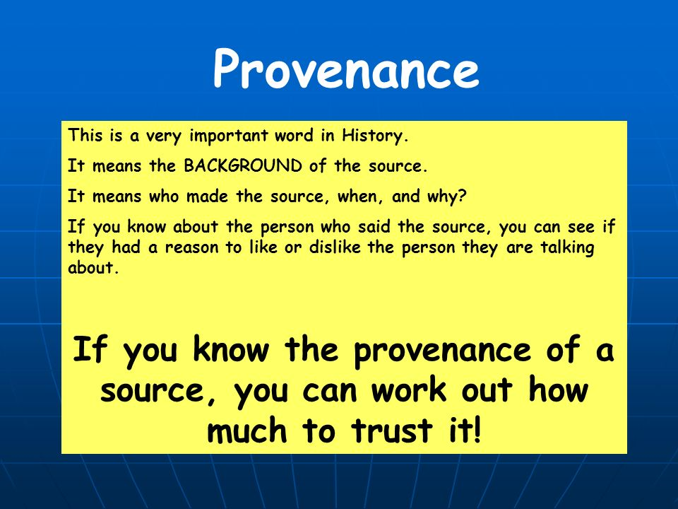 Provenance This is a very important word in History. It means the BACKGROUND of the source. It means who made the source, when, and why