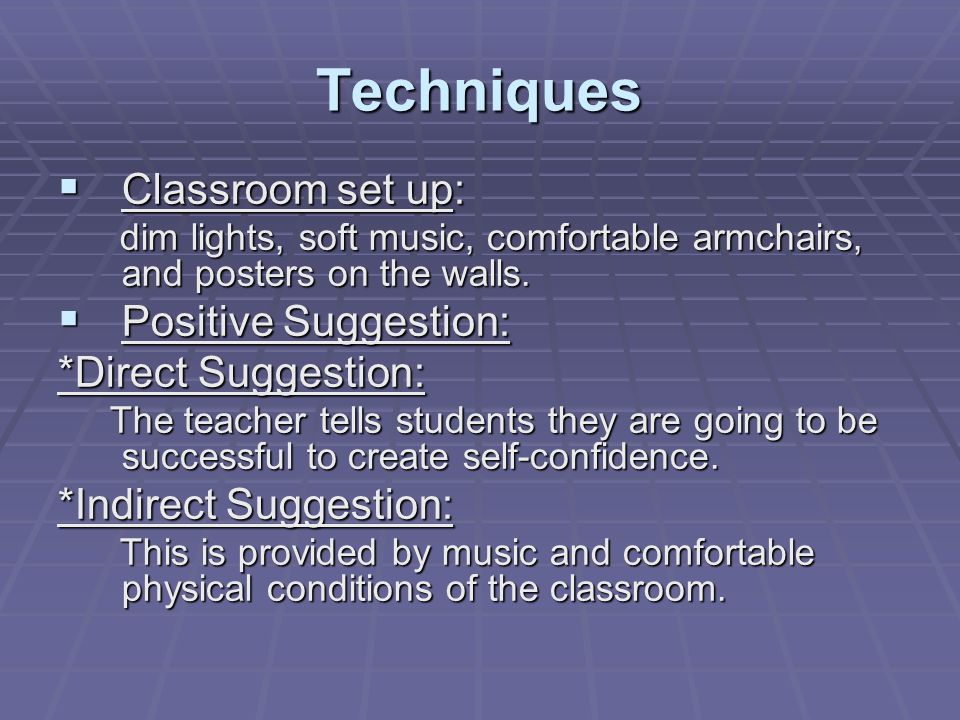 Techniques Classroom set up: Positive Suggestion: *Direct Suggestion: