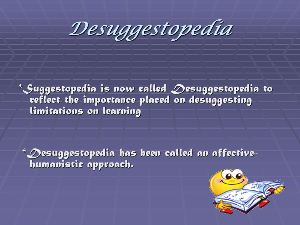 Desuggestopedia *Suggestopedia is now called Desuggestopedia to reflect the importance placed on desuggesting limitations on learning.