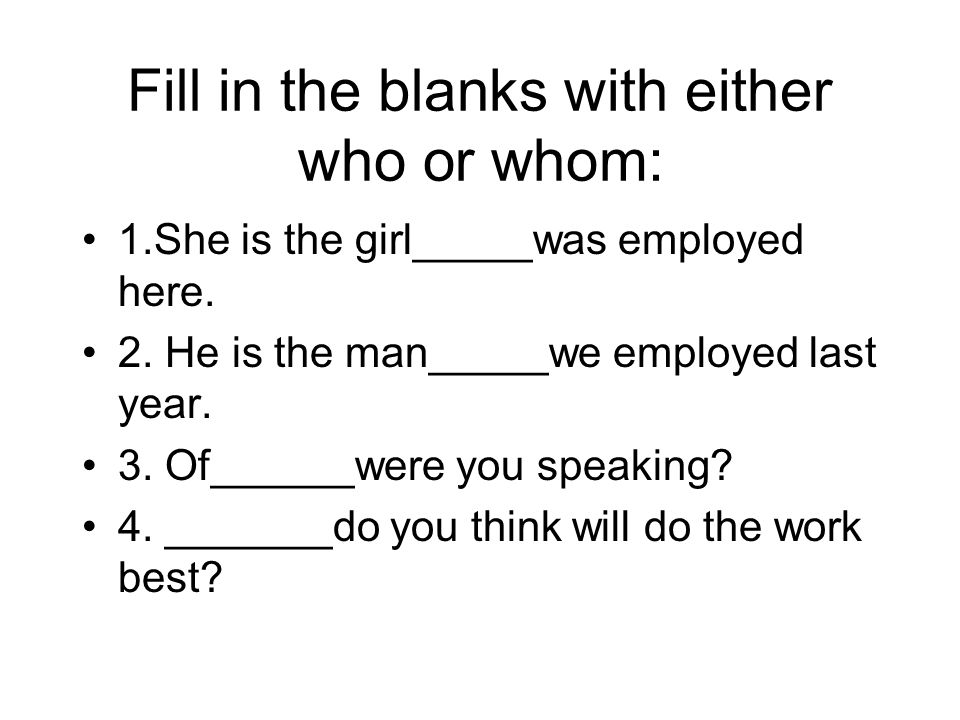 Fill in the blanks with either who or whom: