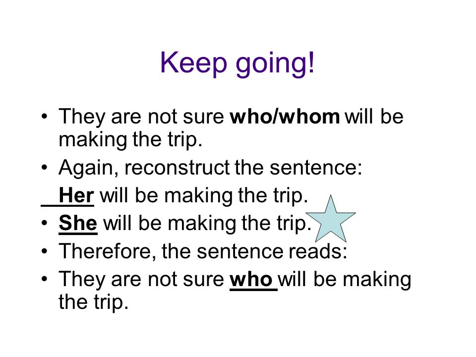 Keep going! They are not sure who/whom will be making the trip.