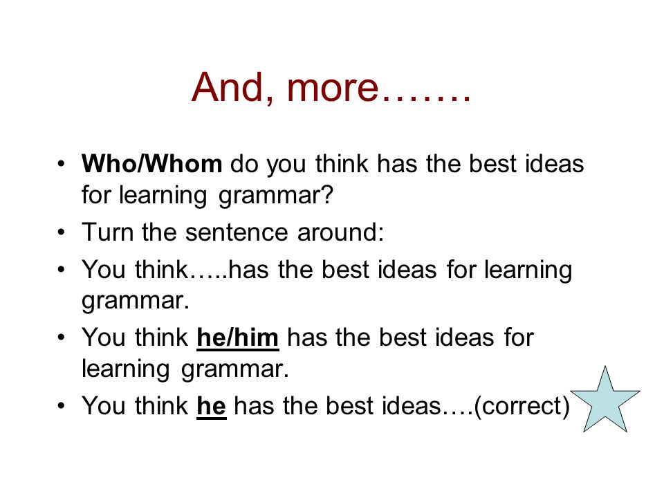 And, more……. Who/Whom do you think has the best ideas for learning grammar Turn the sentence around: