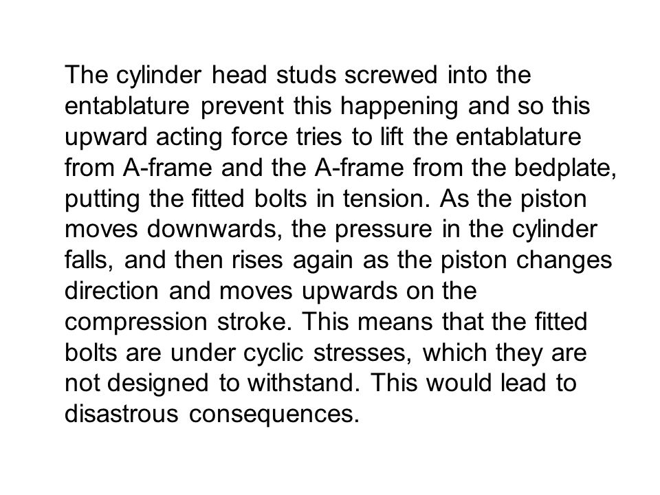 The cylinder head studs screwed into the entablature prevent this happening and so this upward acting force tries to lift the entablature from A-frame and the A-frame from the bedplate, putting the fitted bolts in tension.