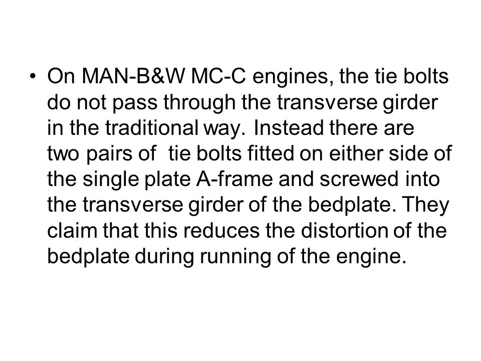 On MAN-B&W MC-C engines, the tie bolts do not pass through the transverse girder in the traditional way.